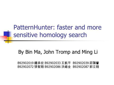 PatternHunter: faster and more sensitive homology search By Bin Ma, John Tromp and Ming Li B92902019 鍾承宏 B92902033 王凱平 B92902039 莊謹譽 B92902072 張智翔 B92902086.