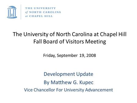 The University of North Carolina at Chapel Hill Fall Board of Visitors Meeting Friday, September 19, 2008 Development Update By Matthew G. Kupec Vice Chancellor.