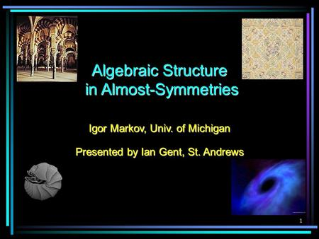 1 Algebraic Structure in Almost-Symmetries Igor Markov, Univ. of Michigan Presented by Ian Gent, St. Andrews.