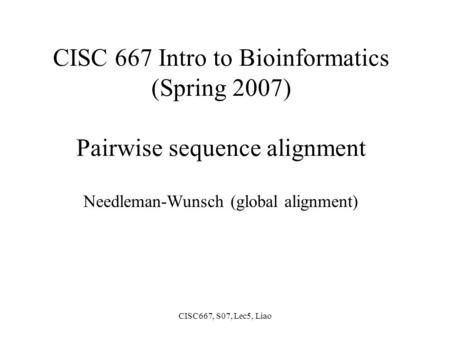 CISC667, S07, Lec5, Liao CISC 667 Intro to Bioinformatics (Spring 2007) Pairwise sequence alignment Needleman-Wunsch (global alignment)