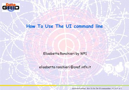 Elisabetta Ronchieri - How To Use The UI command line - 10/29/01 - n° 1 How To Use The UI command line Elisabetta Ronchieri by WP1 elisabetta.ronchieri.