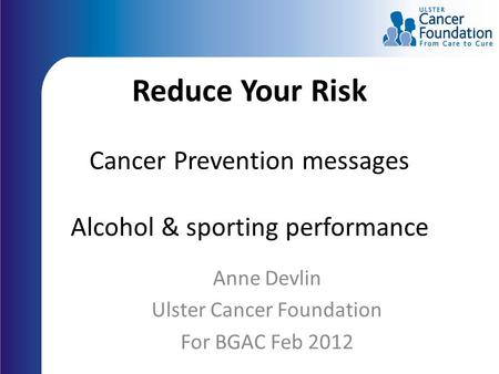 Reduce Your Risk Cancer Prevention messages Alcohol & sporting performance Anne Devlin Ulster Cancer Foundation For BGAC Feb 2012.