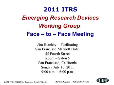 Work in Progress --- Not for Publication 1 ERD WG 7/10/2011 San Francisco, CA. FxF Meeting 2011 ITRS Emerging Research Devices Working Group Face – to.