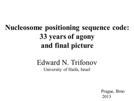 Edward N. Trifonov University of Haifa, Israel Prague, Brno 2013 Nucleosome positioning sequence code: 33 years of agony and final picture.