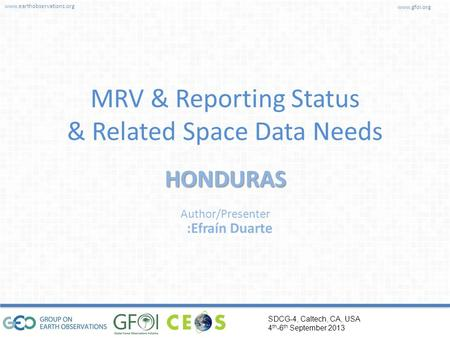 Www.earthobservations.org www.gfoi.org SDCG-4, Caltech, CA, USA 4 th -6 th September 2013 Author/Presenter MRV & Reporting Status & Related Space Data.