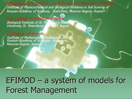 EFIMOD – a system of models for Forest Management A.S. Komarov, A.V. Mikhailov, S.S. Bykhovets, M.V.Bobrovsky, E.V.Zubkova Institute of Physicochemical.