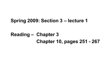 Spring 2009: Section 3 – lecture 1 Reading – Chapter 3 Chapter 10, pages 251 - 267.
