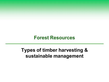 Forest Resources Types of timber harvesting & sustainable management.