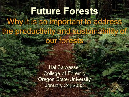 1 Future Forests Why it is so important to address the productivity and sustainability of our forests Hal Salwasser College of Forestry Oregon State University.