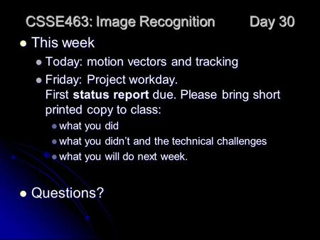 CSSE463: Image Recognition Day 30 This week This week Today: motion vectors and tracking Today: motion vectors and tracking Friday: Project workday. First.