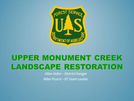 UPPER MONUMENT CREEK LANDSCAPE RESTORATION Allan Hahn – District Ranger Mike Picard – ID Team Leader.