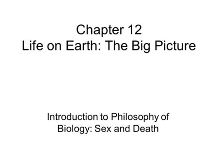 Chapter 12 Life on Earth: The Big Picture Introduction to Philosophy of Biology: Sex and Death.