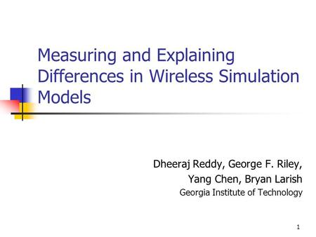 1 Measuring and Explaining Differences in Wireless Simulation Models Dheeraj Reddy, George F. Riley, Yang Chen, Bryan Larish Georgia Institute of Technology.