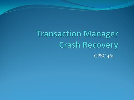 CPSC 461. Goal Goal of this lecture is to study Crash Recovery which is subpart of transaction management in DBMS. Crash recovery in DBMS is achieved.