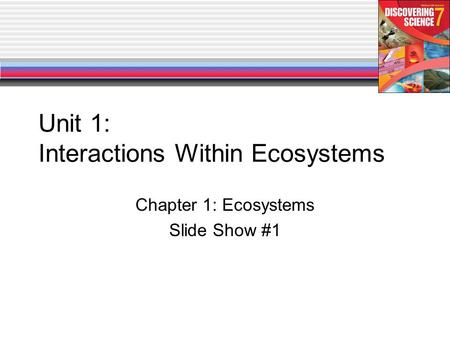 Unit 1: Interactions Within Ecosystems Chapter 1: Ecosystems Slide Show #1.