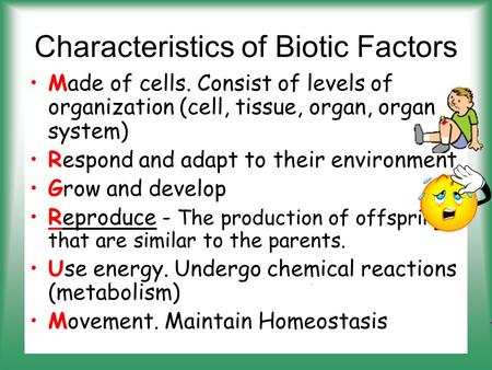 Characteristics of Biotic Factors Made of cells. Consist of levels of organization (cell, tissue, organ, organ system) Respond and adapt to their environment.