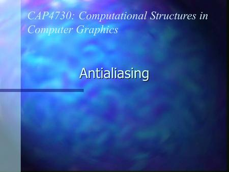 Antialiasing CAP4730: Computational Structures in Computer Graphics.