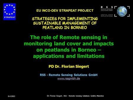 8.4.2003 Dr. Florian Siegert, RSS - Remote Sensing Solutions GmbH, München The role of Remote sensing in monitoring land cover and impacts on peatlands.