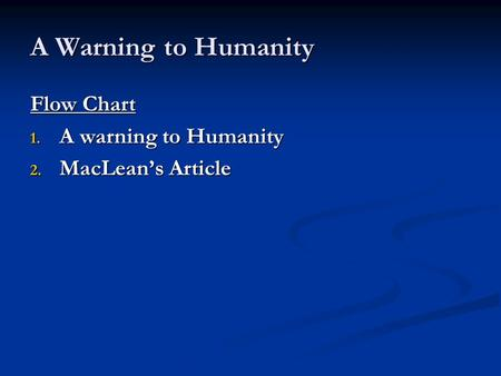 A Warning to Humanity Flow Chart 1. A warning to Humanity 2. MacLean's Article.
