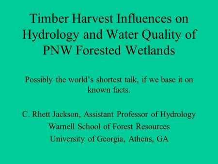 Timber Harvest Influences on Hydrology and Water Quality of PNW Forested Wetlands Possibly the world's shortest talk, if we base it on known facts. C.