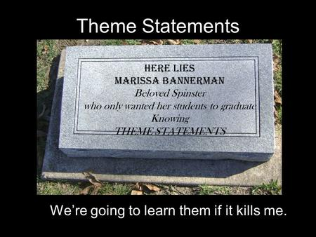 Theme Statements We're going to learn them if it kills me. HERE LIES Marissa Bannerman Beloved Spinster who only wanted her students to graduate Knowing.