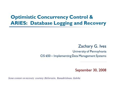 Optimistic Concurrency Control & ARIES: Database Logging and Recovery Zachary G. Ives University of Pennsylvania CIS 650 – Implementing Data Management.