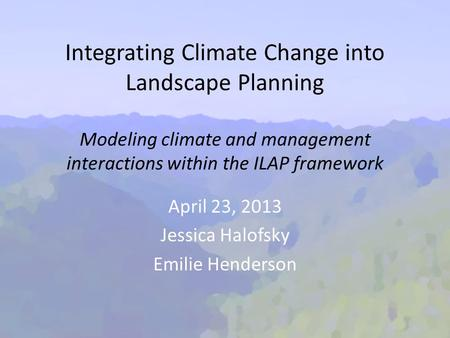 Integrating Climate Change into Landscape Planning Modeling climate and management interactions within the ILAP framework April 23, 2013 Jessica Halofsky.