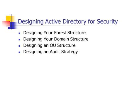 Designing Active Directory for Security Designing Your Forest Structure Designing Your Domain Structure Designing an OU Structure Designing an Audit Strategy.
