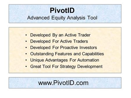 PivotID Advanced Equity Analysis Tool Developed By an Active Trader Developed For Active Traders Developed For Proactive Investors Outstanding Features.