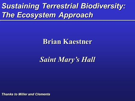 Sustaining Terrestrial Biodiversity: The Ecosystem Approach Brian Kaestner Saint Mary's Hall Brian Kaestner Saint Mary's Hall Thanks to Miller and Clements.