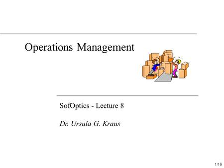 1/16 Operations Management SofOptics - Lecture 8 Dr. Ursula G. Kraus.