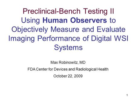 1 Preclinical-Bench Testing II Using Human Observers to Objectively Measure and Evaluate Imaging Performance of Digital WSI Systems Max Robinowitz, MD.