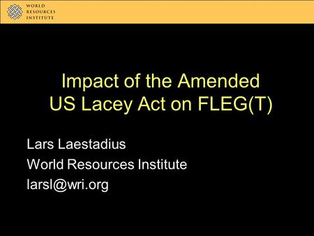 Impact of the Amended US Lacey Act on FLEG(T) Lars Laestadius World Resources Institute