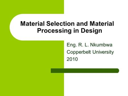 Material Selection and Material Processing in Design Eng. R. L. Nkumbwa Copperbelt University 2010.
