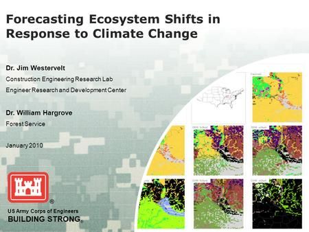 US Army Corps of Engineers BUILDING STRONG ® Forecasting Ecosystem Shifts in Response to Climate Change Dr. Jim Westervelt Construction Engineering Research.