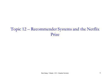 Data Mining - Volinsky - 2011 - Columbia University 1 Topic 12 – Recommender Systems and the Netflix Prize.