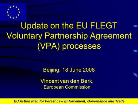 EU Action Plan for Forest Law Enforcement, Governance and Trade Update on the EU FLEGT Voluntary Partnership Agreement (VPA) processes Beijing, 18 June.