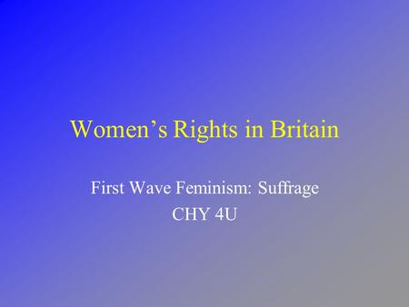 Women's Rights in Britain First Wave Feminism: Suffrage CHY 4U.