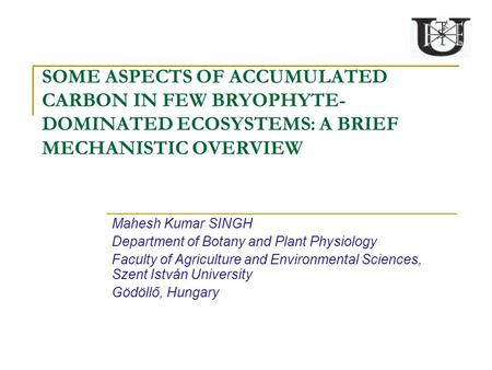 SOME ASPECTS OF ACCUMULATED CARBON IN FEW BRYOPHYTE- DOMINATED ECOSYSTEMS: A BRIEF MECHANISTIC OVERVIEW Mahesh Kumar SINGH Department of Botany and Plant.