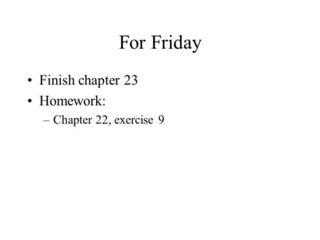 For Friday Finish chapter 23 Homework: –Chapter 22, exercise 9.
