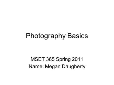 Photography Basics MSET 365 Spring 2011 Name: Megan Daugherty.