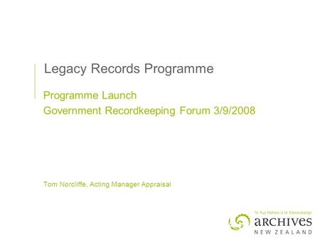 Legacy Records Programme Programme Launch Government Recordkeeping Forum 3/9/2008 Tom Norcliffe, Acting Manager Appraisal.