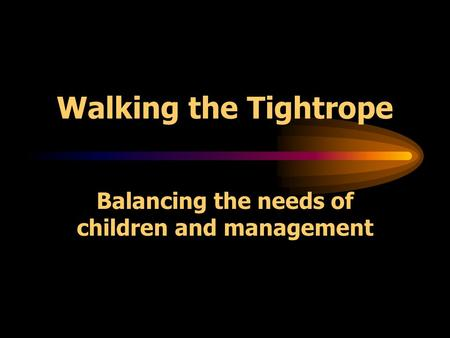 Walking the Tightrope Balancing the needs of children and management.