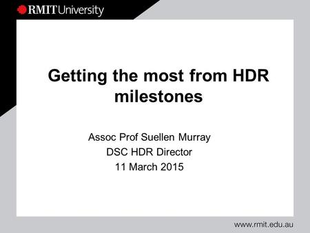 Getting the most from HDR milestones Assoc Prof Suellen Murray DSC HDR Director 11 March 2015.