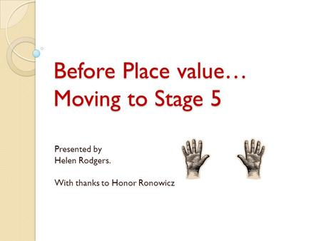 Before Place value… Moving to Stage 5 Presented by Helen Rodgers. With thanks to Honor Ronowicz.
