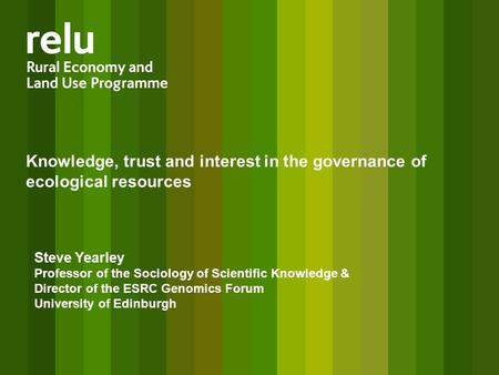 Knowledge, trust and interest in the governance of ecological resources Steve Yearley Professor of the Sociology of Scientific Knowledge & Director of.