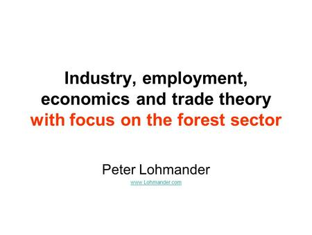Industry, employment, economics and trade theory with focus on the forest sector Peter Lohmander www.Lohmander.com.