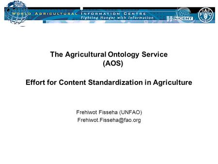 09-05-2002 Slide 1 The Agricultural Ontology Service (AOS) Effort for Content Standardization in Agriculture Frehiwot Fisseha (UNFAO)