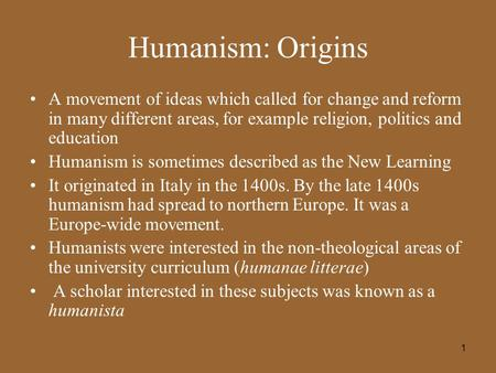 1 Humanism: Origins A movement of ideas which called for change and reform in many different areas, for example religion, politics and education Humanism.