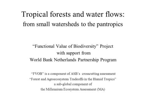"Tropical forests and water flows: from small watersheds to the pantropics ""Functional Value of Biodiversity"" Project with support from World Bank Netherlands."